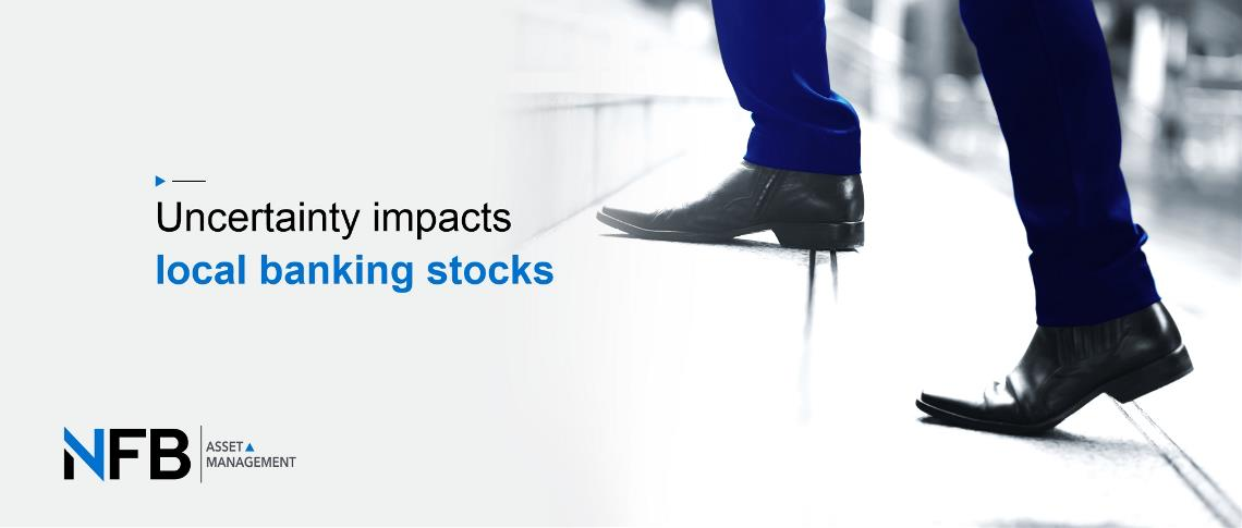 Uncertainty impacts local banking stocks